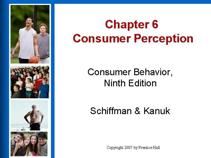 Chapter 6 Consumer Perception Consumer Behavior, Ninth Edition Schiffman & Kanuk Copyright 2007 by