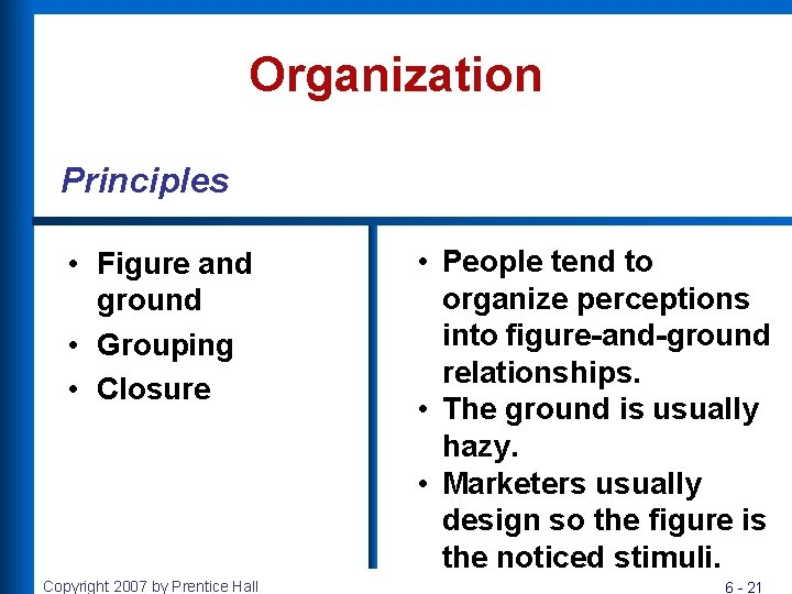 Organization Principles • Figure and ground • Grouping • Closure Copyright 2007 by Prentice