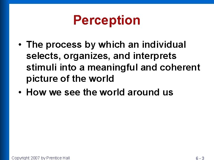 Perception • The process by which an individual selects, organizes, and interprets stimuli into