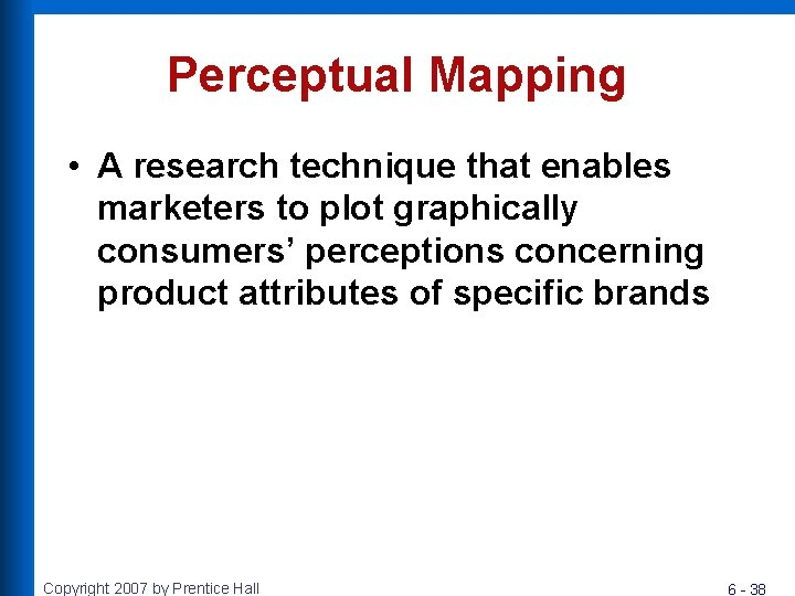 Perceptual Mapping • A research technique that enables marketers to plot graphically consumers' perceptions