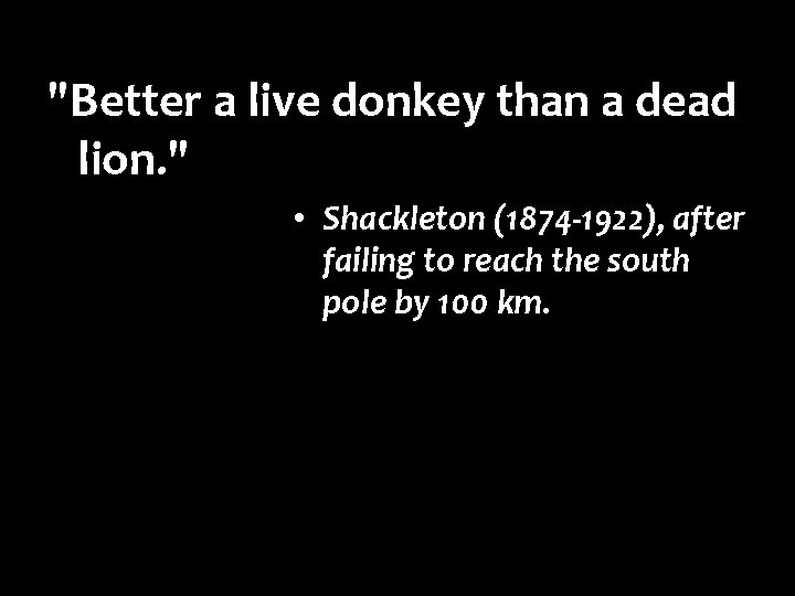 """""""Better a live donkey than a dead lion. """" • Shackleton (1874 -1922), after"""
