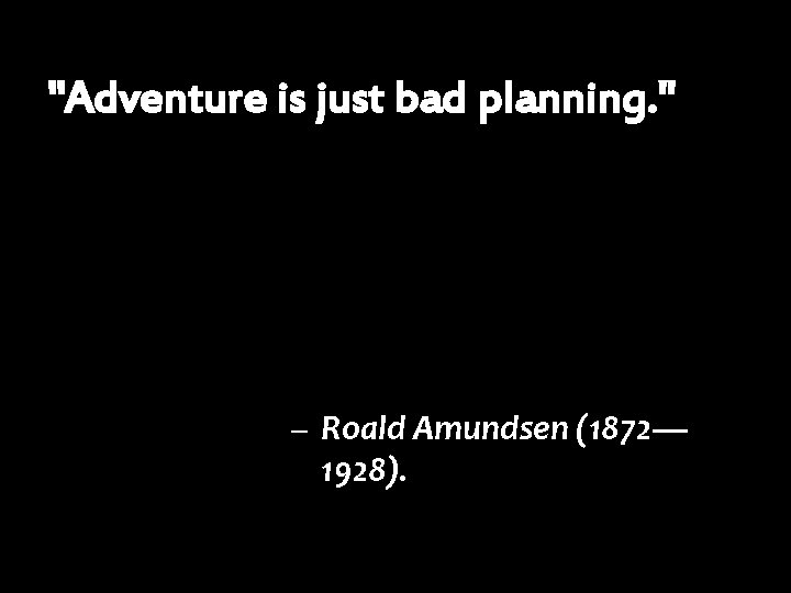 """Adventure is just bad planning. "" – Roald Amundsen (1872— 1928)."