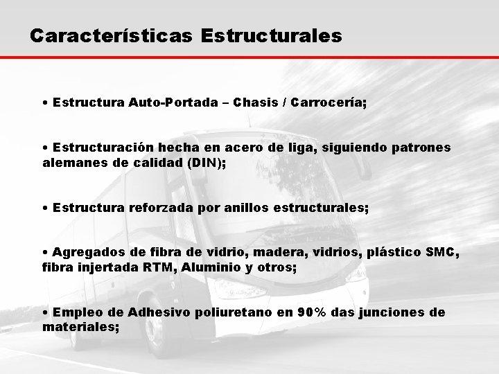 Características Estructurales • Estructura Auto-Portada – Chasis / Carrocería; • Estructuración hecha en acero