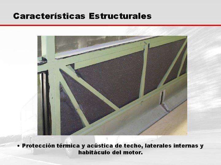 Características Estructurales • Protección térmica y acústica de techo, laterales internas y habitáculo del