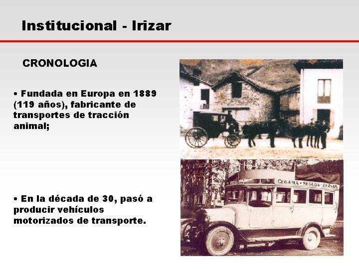Institucional - Irizar CRONOLOGIA • Fundada en Europa en 1889 (119 años), fabricante de
