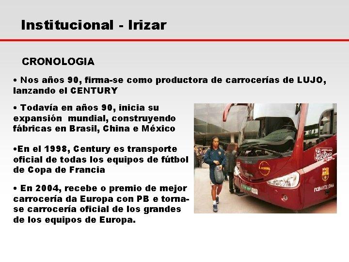 Institucional - Irizar CRONOLOGIA • Nos años 90, firma-se como productora de carrocerías de