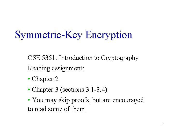 Symmetric-Key Encryption CSE 5351: Introduction to Cryptography Reading assignment: • Chapter 2 • Chapter