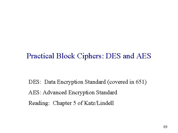 Practical Block Ciphers: DES and AES DES: Data Encryption Standard (covered in 651) AES:
