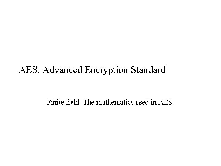 AES: Advanced Encryption Standard Finite field: The mathematics used in AES.