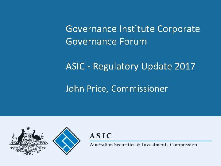 Governance Institute Corporate Governance Forum ASIC - Regulatory Update 2017 John Price, Commissioner