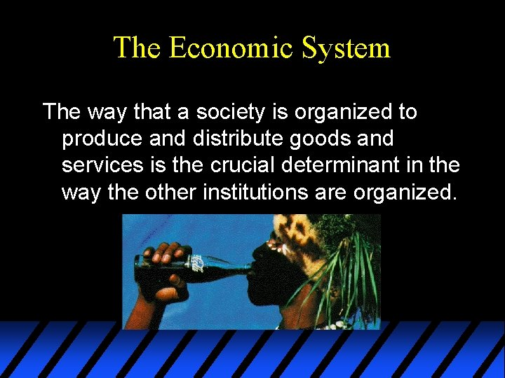 The Economic System The way that a society is organized to produce and distribute