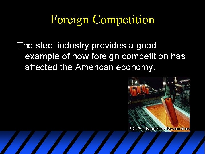 Foreign Competition The steel industry provides a good example of how foreign competition has