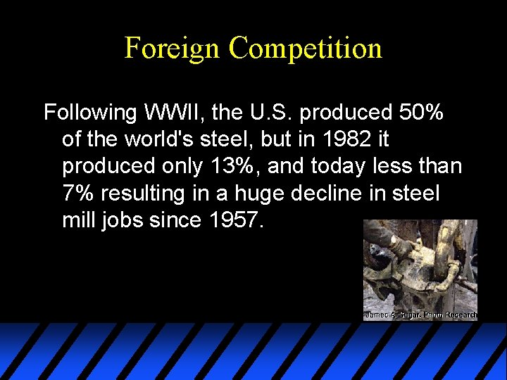 Foreign Competition Following WWII, the U. S. produced 50% of the world's steel, but