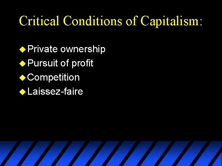 Critical Conditions of Capitalism: u Private ownership u Pursuit of profit u Competition u