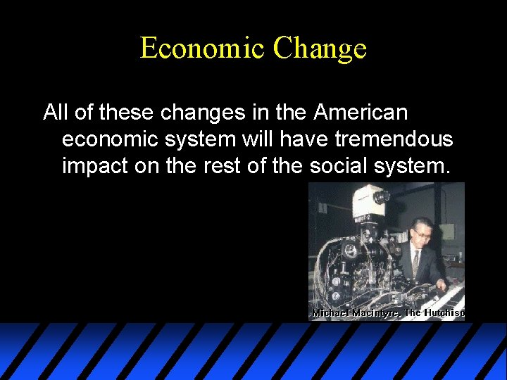 Economic Change All of these changes in the American economic system will have tremendous