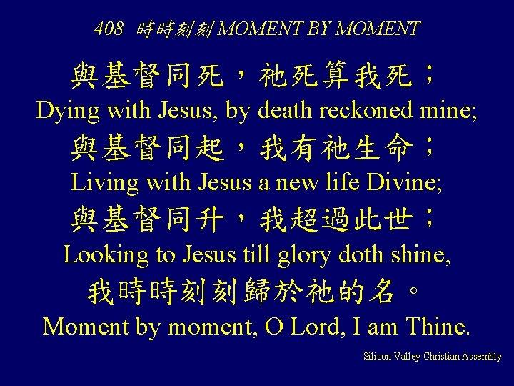 408 時時刻刻 MOMENT BY MOMENT 與基督同死,祂死算我死; Dying with Jesus, by death reckoned mine; 與基督同起,我有祂生命;