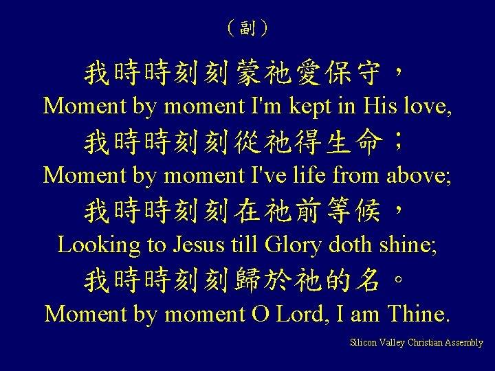 (副) 我時時刻刻蒙祂愛保守, Moment by moment I'm kept in His love, 我時時刻刻從祂得生命; Moment by moment