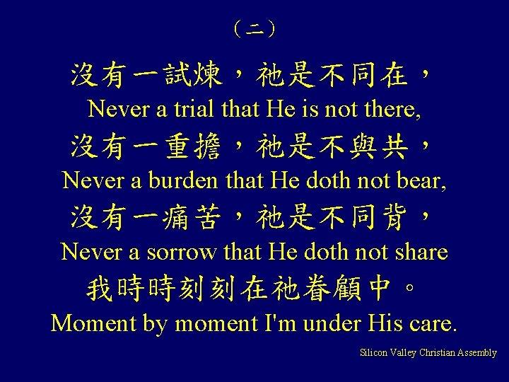(二) 沒有一試煉,祂是不同在, Never a trial that He is not there, 沒有一重擔,祂是不與共, Never a burden