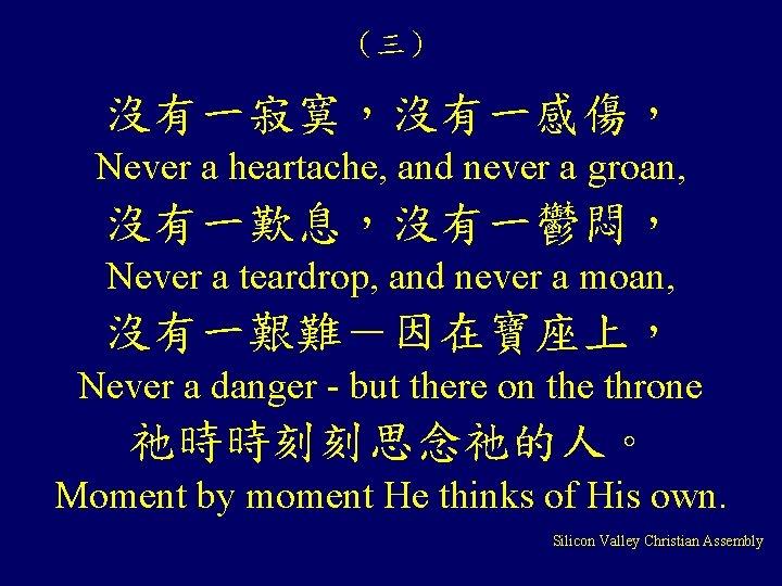(三) 沒有一寂寞,沒有一感傷, Never a heartache, and never a groan, 沒有一歎息,沒有一鬱悶, Never a teardrop, and