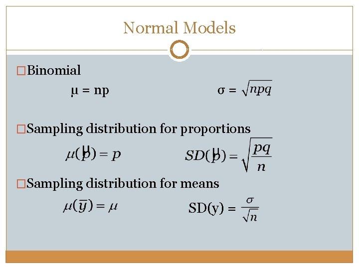 Normal Models �Binomial µ = np σ= �Sampling distribution for proportions �Sampling distribution for