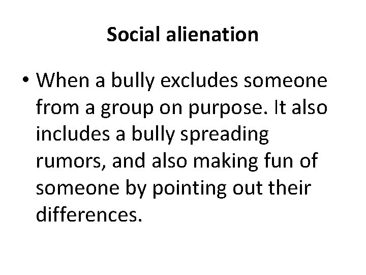 Social alienation • When a bully excludes someone from a group on purpose. It