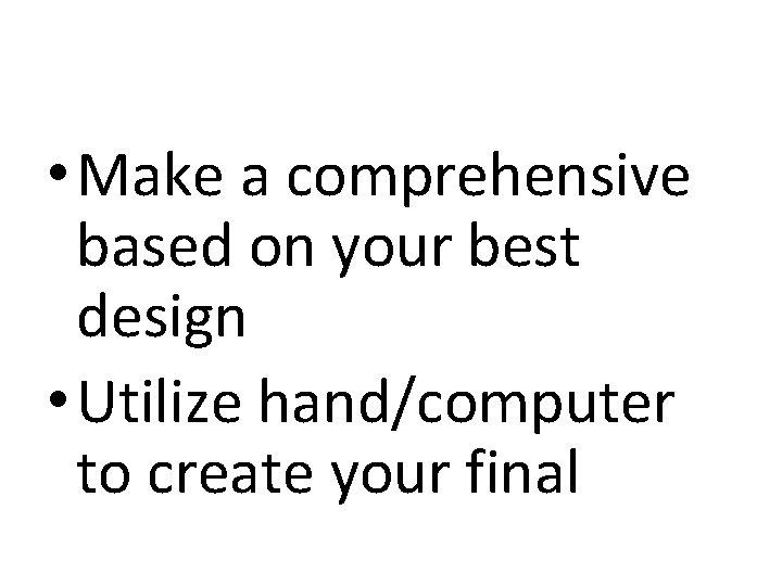 • Make a comprehensive based on your best design • Utilize hand/computer to