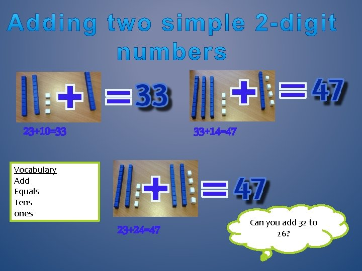 23+10=33 33+14=47 Vocabulary Add Equals Tens ones 23+24=47 Can you add 32 to 26?