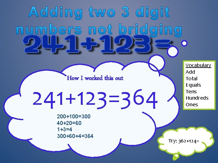 How I worked this out 241+123=364 200+100=300 40+20=60 1+3=4 300+60+4=364 Vocabulary Add Total Equals
