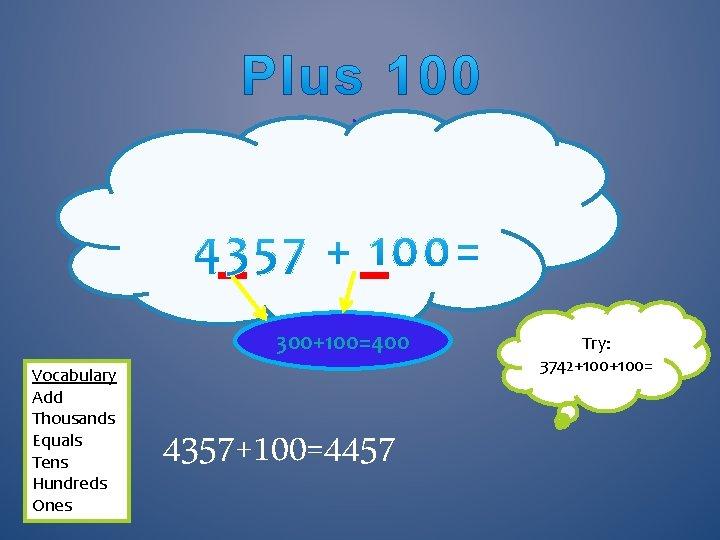 . 300+100=400 Vocabulary Add Thousands Equals Tens Hundreds Ones 4357+100=4457 Try: 3742+100=