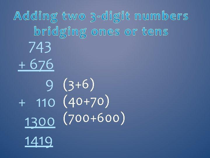 743 + 676 9 (3+6) + 110 (40+70) 1300 (700+600) 1419