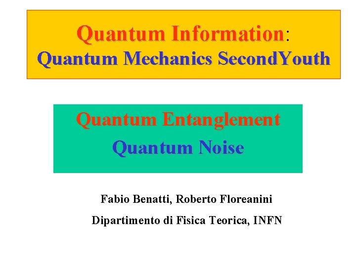 Quantum Information: Information Quantum Mechanics Second. Youth Quantum Entanglement Quantum Noise Fabio Benatti, Roberto