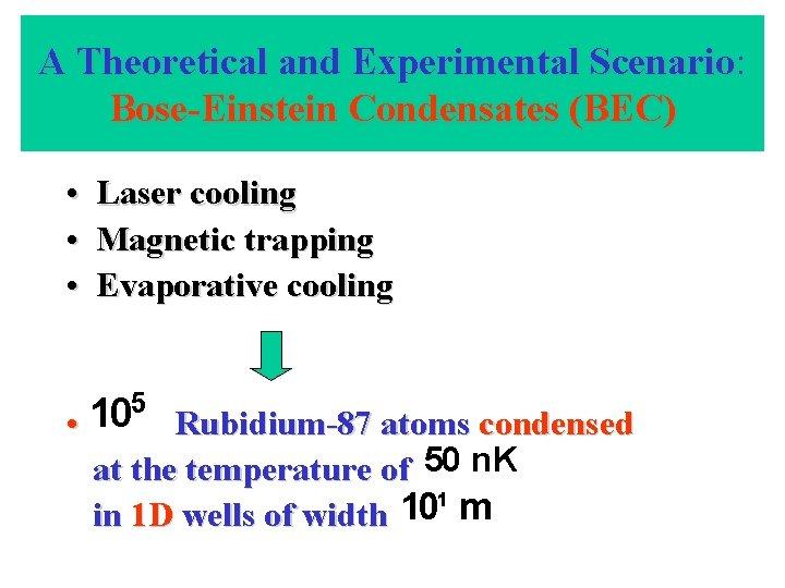 A Theoretical and Experimental Scenario: Scenario Bose-Einstein Condensates (BEC) • • • Laser cooling