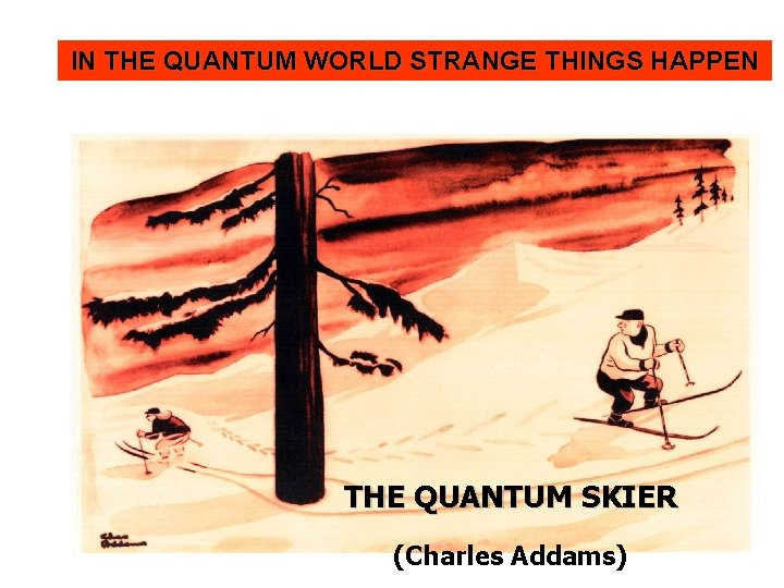IN THE QUANTUM WORLD STRANGE THINGS HAPPEN THE QUANTUM SKIER (Charles Addams)