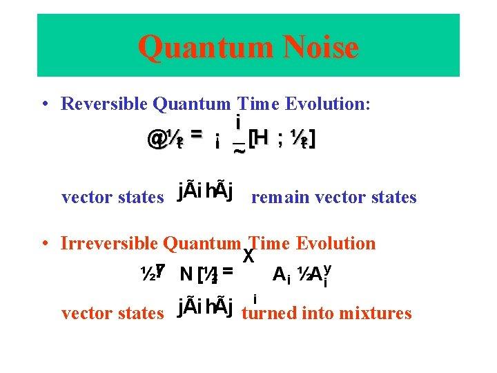 Quantum Noise • Reversible Quantum Time Evolution: i @t ½t = ¡ [H ;