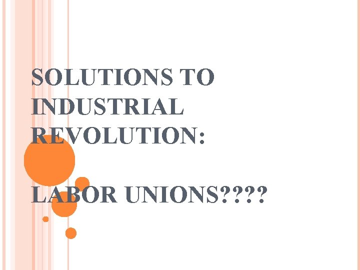 SOLUTIONS TO INDUSTRIAL REVOLUTION: LABOR UNIONS? ?