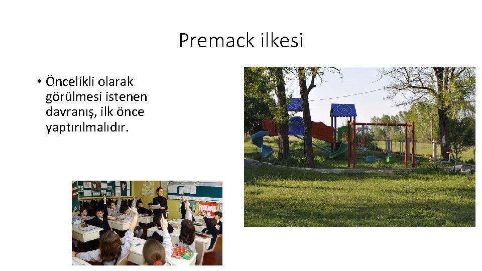 Premack ilkesi • Öncelikli olarak görülmesi istenen davranış, ilk önce yaptırılmalıdır.