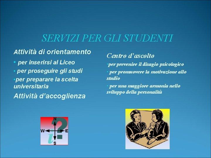 SERVIZI PER GLI STUDENTI Attività di orientamento • per inserirsi al Liceo • per