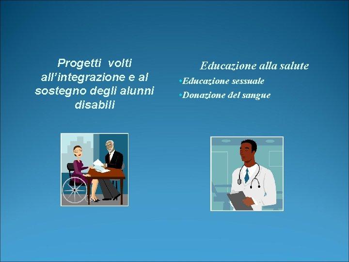 Progetti volti all'integrazione e al sostegno degli alunni disabili Educazione alla salute • Educazione