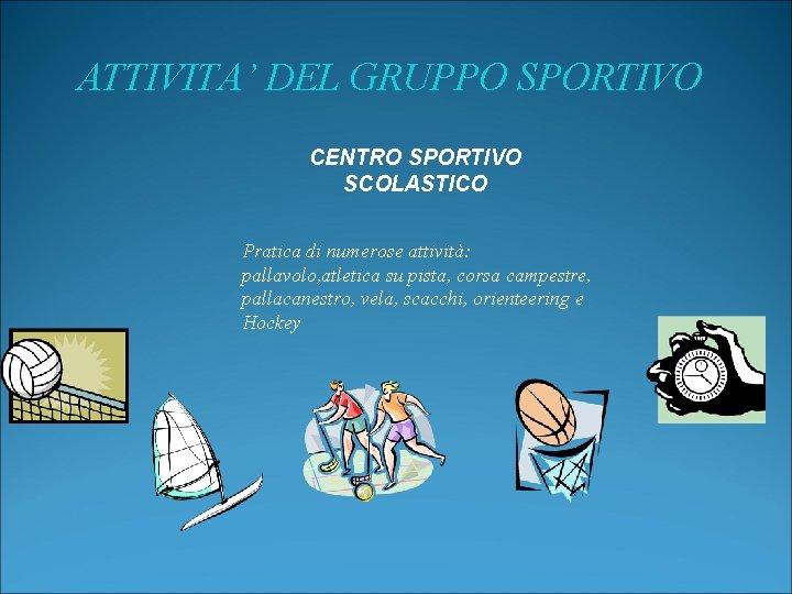 ATTIVITA' DEL GRUPPO SPORTIVO CENTRO SPORTIVO SCOLASTICO Pratica di numerose attività: pallavolo, atletica su