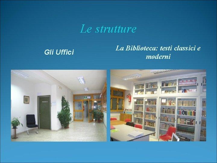 Le strutture Gli Uffici La Biblioteca: testi classici e moderni