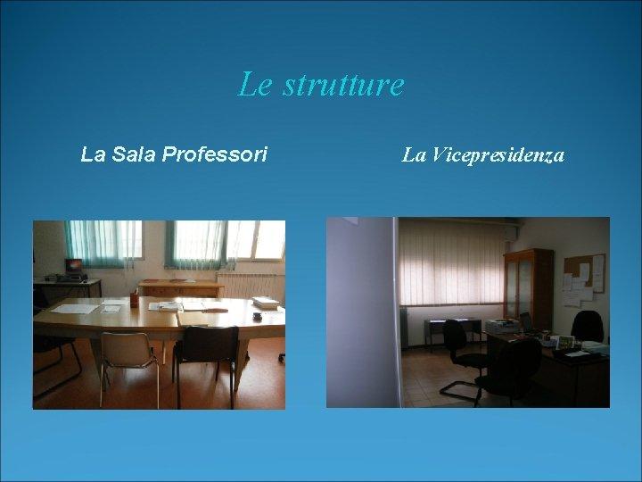 Le strutture La Sala Professori La Vicepresidenza