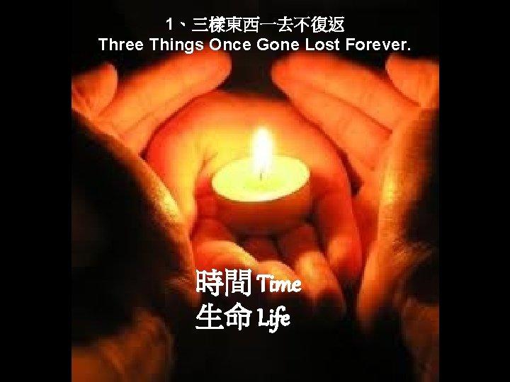 1、三樣東西一去不復返 Three Things Once Gone Lost Forever. 時間 Time 生命 Life