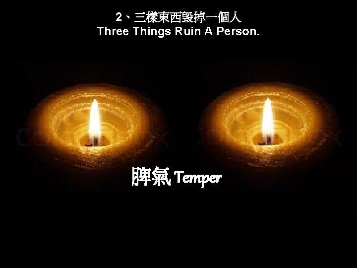 2、三樣東西毁掉一個人 Three Things Ruin A Person. 脾氣 Temper