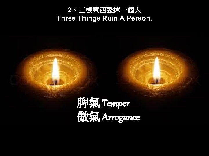 2、三樣東西毁掉一個人 Three Things Ruin A Person. 脾氣 Temper 傲氣 Arrogance