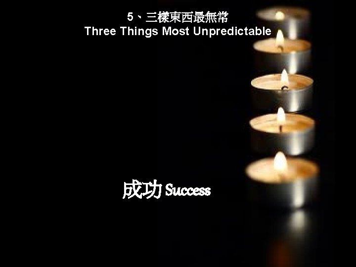 5、三樣東西最無常 Three Things Most Unpredictable 成功 Success
