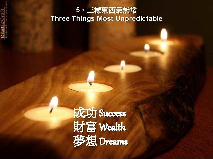 5、三樣東西最無常 Three Things Most Unpredictable 成功 Success 財富 Wealth 夢想 Dreams