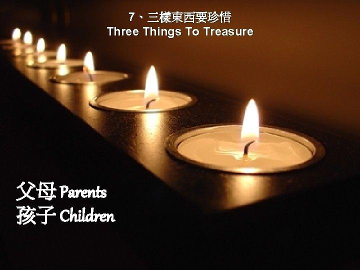 7、三樣東西要珍惜 Three Things To Treasure 父母 Parents 孩子 Children