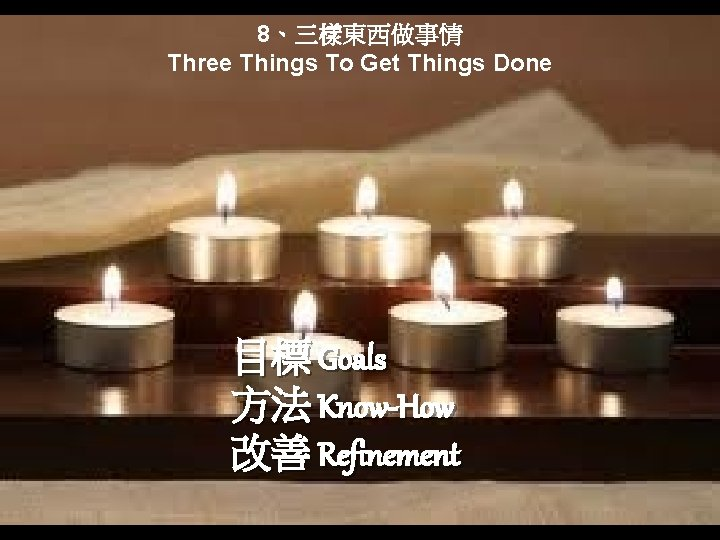 8、三樣東西做事情 Three Things To Get Things Done 目標 Goals 方法 Know-How 改善 Refinement