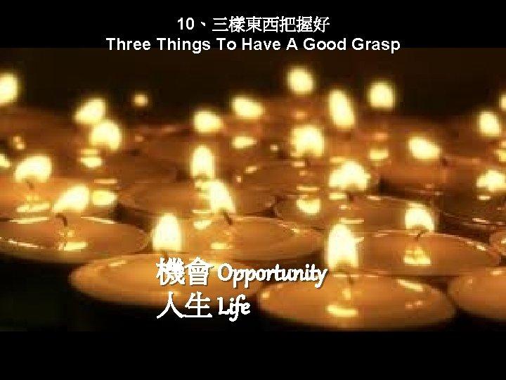 10、三樣東西把握好 Three Things To Have A Good Grasp 機會 Opportunity 人生 Life