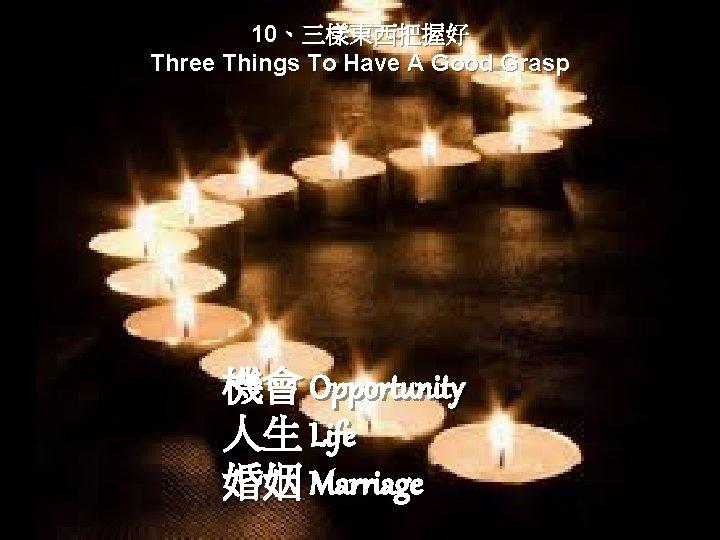 10、三樣東西把握好 Three Things To Have A Good Grasp 機會 Opportunity 人生 Life 婚姻 Marriage